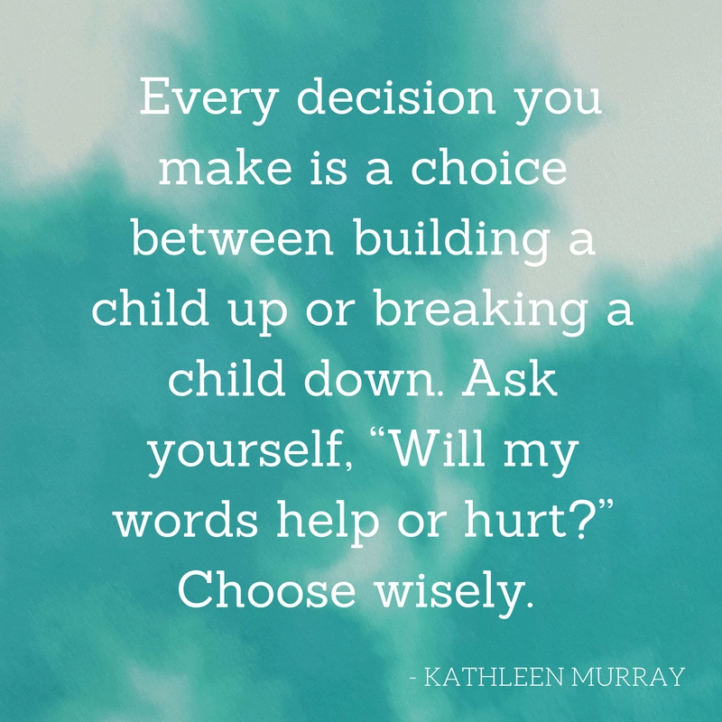 every-decision-you-make-is-a-choice-between-building-a-child-up-or-breaking-a-child-down-ask-yourself-will-my-words-help-or-hurt-choose-wisely